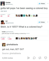Bilbo, Bitch, and Blackpeopletwitter: Carder.  @cthebeauty  Follow  gotta tell pops i've been seeing a colored boy  RETWEETS  29  LIKES  35  bri  Follow ﹀  @bigshitktalker  Bitch, is it 1955? What is a colored boy?  Carder.@cthebeauty  gotta tell pops i've been seeing a colored boy....  RETWEETS  LIKES  1,206 1,282  ghettablasta  get out, man, GET OUT  Source: ghettablasta  3,044 notes <p>I give it 3 weeks before he reaches the sunken place (via /r/BlackPeopleTwitter)</p>