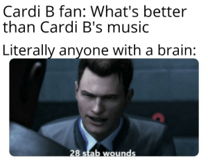 Cardi B bad: Cardi B fan: What's better  than Cardi B's music  Literally anyone with a brain:  28 stab wounds Cardi B bad