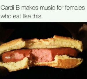 Dank, Memes, and Music: Cardi B makes music for females  who eat like this. Music for thots by Cenas_Shovel MORE MEMES