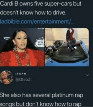 cardi b is trash: Cardi B owns five super-cars but  doesn't know how to drive.  ladbible.com/entertainment/  STEL  ARTO  ATEPH  @Ohiozi  She  also has several platinum rap  songs but don't know how to rap cardi b is trash