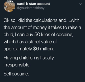 cardi: cardi b stan account  @youdamnskippy  Ok so I did the calculations and...with  the amount of money it takes to raise a  child, I can buy 50 kilos of cocaine,  which has a street value of  approximately $6 million.  Having children is fiscally  irresponsible.  Sell cocaine.