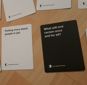 Sounds like a great idea: Cards Against Humanity  Cards Against Humanity  Putting more black  What will end  people in jail.  racism once  and for all?  Cards Against Humanity  Cards Against Humanity Sounds like a great idea