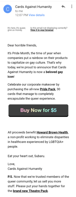 Cards Against Humanity, Community, and Friends: Cards Against Humanity :  to me  2:07 PM View details  It's here, it's queer,  give us money  Is this email not displaying correctly?  View it in vour browser  Dear horrible friends,  It's Pride Month, the time of year when  companies put a rainbow on their products  to capitalize on gay culture. That's why  today, we're proud to announce that Cards  Against Humanity is now a beloved gay  icon!  Celebrate our corporate makeover by  purchasing the all-new Pride Pack, 30  cards that manage to completely  encapsulate the queer experience.   Buy Now for $5  All proceeds benefit Howard Brown Health,  a non-profit working to eliminate disparities  in healthcare experienced by LGBTQIA+  people.  Eat your heart out, Subaru.  Love,  Cards Against Humanity  PS. Now that we're trusted members of the  queer community, let us sell you more  stuff. Please put your hands together for  the brand new Theatre Pack turing-tested: turing-tested:   turing-tested:  this is literally so fucking funny    im really not even mad because only LGBT people can be this funny so i know my $5 is in good, gay, hands