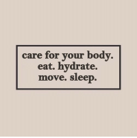Hydrate: care for your body.  eat, hydrate.  move. sleep.