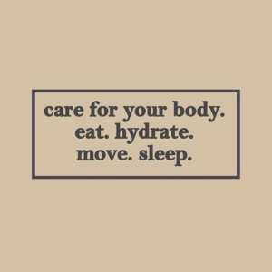 Care For: care for your body.  eat. hydrate.  move. sleep.