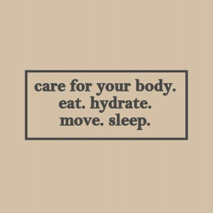 Care For: care for your body.  eat. hydrate.  sleep.  move.