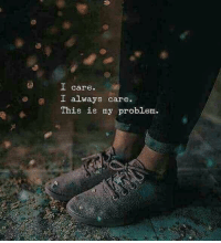 This, This Is, and Problem: care.  I always care.  This is my problem.