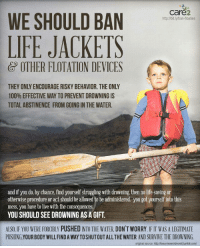 Anaconda, Life, and Sex: care2  http://bit.ly/ban-floaties  WE SHOULD BAN ar  LIFE JACKETS  OTHER FLOTATION DEVICES  THEY ONLY ENCOURAGE RISKY BEHAVIOR. THE ONLY  100% EFFECTIVE WAY TO PREVENT DROWNING IS  TOTAL ABSTINENCE FROM GOING IN THE WATER.  and if you do, by chance, find yourself struggling with drowning, then no life-saving or  otherwise procedure or act should be allowed to be administered. you got yourself into this  mess, you have to live with the consequences  YOU SHOULD SEE DROWNING AS A GIFT.  ALSO IF YOU WERE FORCIBLY PUSHED INTO THE WATER, DON'T WORRY IF IT WAS A LEGITIMATE  PUSHING,YOUR BODY WILLFIND A WAY TOSHUTOUTALLTHE WATER AND SURVIVE THE DROWNING.  original source: http://breanieswordvomit.tumblr.com/ <p>Sounds just as ridiculous when applied to sex ed and condoms</p>