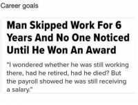 "Goals, Memes, and Work: Career goals  Man Skipped Work For 6  Years And No One Noticed  Until He Won An Award  ""I wondered whether he was still working  there, had he retired, had he died? But  the payroll showed he was still receiving  a salary."""