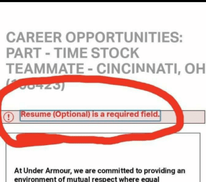 Respect, Resume, and Time: CAREER OPPORTUNITIES:  PART TIME STOCK  TEAMMATE - CINCINNATI, OH  Resume (Optional) is a required field.  At Under Armour, we are committed to providing an  environment of mutual respect where equal I don't think optional means what they think it means.