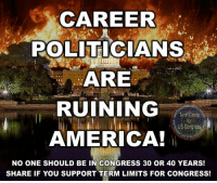 Memes, 🤖, and Congress: CAREER  POLITICIANS  ARE  RUINING  Term Limits  US Congress.  AMERICA!  NO ONE SHOULD BE IN CONGRESS 30 OR 40 YEARS!  SHARE IF YOU SUPPORT TERM LIMITS FOR CONGRESS! YES they are!