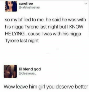 God, Wow, and Girl: carefree  @lalalashaelaa  so my bf lied to me. he said he was with  his nigga Tyrone last night but I KNOW  HE LYING.. cause I was with his nigga  Tyrone last night  lil blend god  @desimua  Wow leave him girl you deserve better Guy gets busted