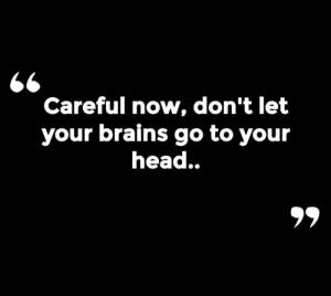 Brains, Now, and Go To: Careful now, don't let  your brains go to your  nead..