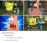 Memes, Heart, and Hearts: Careful, SpongeBob  CAREFUL SPONGEBOB!!!  wellisnthatwizard  this episode was so stressful  My heart couldn't take it  Careful SpongeBob  SpongeBob Careful  Careful, SpongeBob  e  Careful SpongeBob!  i Patrick  the lid's already off.