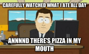 Funny, Memebase, and Memes: CAREFULLY WATCHED WHATIATEALL DAY  ANNNND THERE'S PIZZA IN MY  MOUTH Trying to Diet... - Memebase - Funny Memes