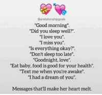 """dreaming of you: Carelationshipgoals  """"Good morning"""".  """"Did you sleep well?""""  """"I love you"""".  'I miss you"""".  """"Is everything okay?""""  """"Don't sleep too late"""".  """"Goodnight, love"""".  """"Eat baby, food is good for your health"""".  """"Text me when you're awake"""".  """"I had a dream of you"""".  Messages that'll make her heart melt."""