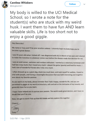awesomacious:  Diagnosed with ALS and very little time left to live, this man donated his body to a medical school and wrote this letter to the students that will eventually practice on his body. I found this strangely wholesome.: Careless Whiskers  @dogbomb1  Follow  My body is willed to the UCI Medical  School, so I wrote a note for the  student (s) who are stuck with my weird  husk. I want them to have fun AND learn  valuable skills. Life is too short not to  enjoy a good giggle.  Hey there doc!  My name is Tony and I'll be your practice cadaver. I sincerely hope my body helps you to  become a great doctor.  was 55 years old when I kicked off. I was diagnosed with ALS in March of last year and I elected  to make the transition to whatever comes next before the disease made that decision for me  I was an avid runner, swimmer and outdoor enthusiast. I worked as a veterinary technician and I  had two crazy mutts that i loved very much. I played the guitar (poorly) and lived for music.I  had a ton of wonderful friends who I miss very much.  I often dressed up as a giant dog, drank too much beer, and took myself for walkies. I loved to  chat with people, and having a meaningful discussion that was both interesting and insightful  was about my favorite pastime.  As you work on my body, please remeber that I had a happy, wonderful life, and you are  permitted to giggle at my weird architecture, ooh and aah at the intricacies of my innards, and  generally have fun as you learn.  I hope I have helped you to pursue your passion. The world needs great doctors, and I have no  doubt that you'll be one.  Now, lets get to work! Pick up that #10 blade and lets explore this together.  Cheers!  Tony  5:03 PM-1 Apr 2019 awesomacious:  Diagnosed with ALS and very little time left to live, this man donated his body to a medical school and wrote this letter to the students that will eventually practice on his body. I found this strangely wholesome.