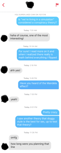 """First time on Tinder, her bio said tell me your favorite conspiracy theory: Cari  YOU SUPER LIKED CARI ON 10/17/18  Is """"we're living in a simulation""""  considered a conspiracy theory?  Today 7:20 AM  haha of course, one of the most  interesting!  Today 10:34 AM  For sure! I read more on it and  when I realized there really is  math behind everything I flipped  Today 2:18 PM  ahh yes!  Today 3:46 PM  Have you heard of the Mandela  effect?  Today 7:35 PM  yeah!  Today 8:01 PM  Pretty crazy  I saw another theory that doggy  style is the best for sex, up to test  that theory?  Today 11:26 PM  omfg  how long were you planning that  line First time on Tinder, her bio said tell me your favorite conspiracy theory"""