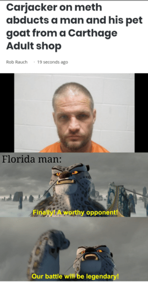 Why bring your pet goat?: Carjacker on meth  abducts a man and his pet  goat from a Carthage  Adult shop  19 seconds ago  Rob Rauch  Florida man:  Finally! A worthy opponent!  Our battle will be legendary! Why bring your pet goat?