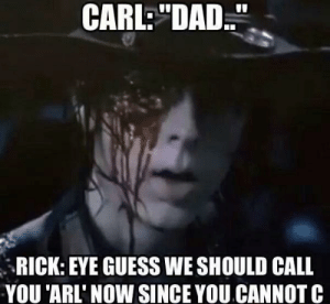 """Dad, Funny, and Memes: CARL DAD.""""  RICK: EYE GUESS WE SHOULD CALL  YOU 'ARL' NOW SINCE YOU CANNOT C 35 Funny Walking Dead Memes That Make A Zombie Apocalypse Worth It"""