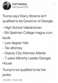stacy: Carl Hasting  @67jewelCDH  Trump says Stacy Abrams isn't  qualified to be Governor of Georgia.  High School Valedictorian  BA Spelman College magna cum  laude  Law degree Yale  Tax attorney  Deputy City Attorney Atlanta  - 7 years Minority Leader Georgia  House  Trump's not qualified to be her  janitor.  11/3/18, 11:24 AM