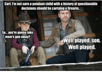 petulant: Carl, I'm not sure a petulant child with a history of questionable  decisions should be carrying a firearm...  So... you're gonna take  mom's gun away?  Well played, son.  Well played.