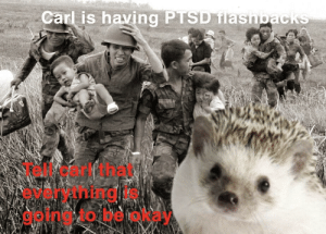 Its gonna be okay carl.: Carl is having PTSD ilasnpacik  Tell carl that  everything is  going to be okay Its gonna be okay carl.