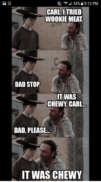 carl: CARL,ITRIED  WOOKIE MEAT  BLOCK  BLO  DAD STOP  T WAS  CHEWY CARL  DAD, PLEASE..  IT WAS CHEWY