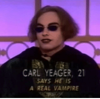 carl: CARL YEAGER, 2  SAYS HE IS  A REAL VAMPIRE