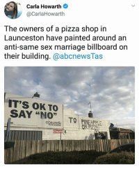 "Billboard, Marriage, and Memes: Carla Howarth  @CarlaHowarth  The owners of a pizza shop in  Launceston have painted around an  anti-same sex marriage billboard on  their building. @abcnewsTas  IT's OK TO  SAY ""NO"" TO PINEAP  ONP  COALITION  FOR MARRIAGE  LE You're doing great pizza place. 