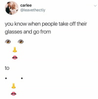 Yes: Carlee  @leavethectiy  GUE  2  you know when people take off their  glasses and go from  to Yes
