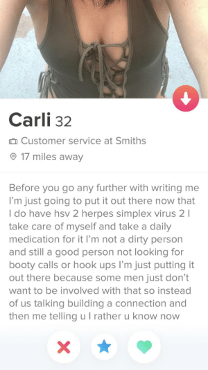 At least she's honest: Carli 32  û Customer service at Smiths  O 17 miles away  Before you go any further with writing me  I'm just going to put it out there now that  I do have hsv 2 herpes simplex virus 2 I  take care of myself and take a daily  medication for it l'm not a dirty person  and still a good person not looking for  booty calls or hook ups l'm just putting it  out there because some men just don't  want to be involved with that so instead  of us talking building a connection and  then me telling u I rather u know now At least she's honest