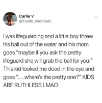 "Lmao, Memes, and Kids: Carlie V  @Carlie_Veenhuis  I was lifeguarding and a little boy threw  his ball out of the water and his mom  goes ""maybe if you ask the pretty  lifeguard she will grab the ball for you!""  This kid looked me dead in the eye and  goes ""....where's the pretty one?"" KIDS  ARE RUTHLESS LMAO @nathanielknows is one of the few pages actually worth following"