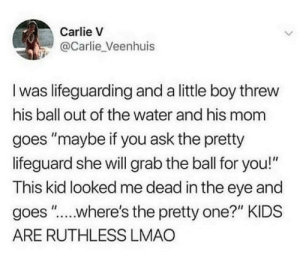"Dank, Lmao, and Kids: Carlie V  @Carlie_Veenhuis  I was lifeguarding and a little boy threw  his ball out of the water and his mom  goes ""maybe if you ask the pretty  lifeguard she will grab the ball for you!""  This kid looked me dead in the eye and  goes "".where's the pretty one?"" KIDS  ARE RUTHLESS LMAO"