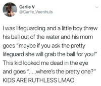 "Dank, Lmao, and Kids: Carlie V  @Carlie Veenhuis  l was lifeguarding and a little boy threw  his ball out of the water and his mom  goes ""maybe if you ask the pretty  lifeguard she will grab the ball for you!""  This kid looked me dead in the eye  and goes ""...where's the pretty one?""  KIDS ARE RUTHLESS LMAO"