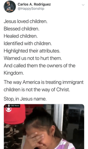 Please, just stop.: Carlos A. Rodríguez  @HappySonship  Jesus loved children  Blessed children.  Healed children.  Identified with children  Highlighted their attributes.  Warned us not to hurt them.  And called them the owners of the  Kingdom  The way America is treating immigrant  children is not the way of Christ.  Stop, in Jesus name.  CBS News Please, just stop.
