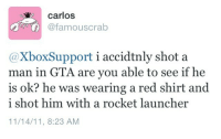 red shirt: carlos  @famouscrab  @XboxSupport i accidtnly shot a  man in GTA are you able to see if he  is ok? he was wearing a red shirt and  i shot him with a rocket launcher  11/14/11, 8:23 AM