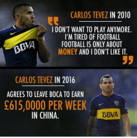 Be careful what you say. 😉⚽: CARLOS TEVEZ  IN 2010  I DON'T WANT TO PLAY ANYMORE.  I'M TIRED OF FOOTBALL  BBIA  FOOTBALL IS ONLY ABOUT  MONEY AND I DON'T LIKE IT  JJ  CARLOS TEVEZ  IN 2016  AGREES TO LEAVE BOCA TO EARN  S615,0000 PER WEEK  IN CHINA.  BBVA Be careful what you say. 😉⚽