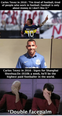 "carlos: Carlos Tevez in 2010  I'm tired of football, tired  of people who work in football. Football is only  about money & I don't like it.""  LAD football  DBA Frances  EU  Carlos Tevez in 2016 Signs for Shanghai  Shenhua.On £610k a week, he'll be the  highest paid footballer in the world.  *Double facepalm"