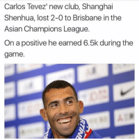 Well then tevez 😒: Carlos Tevez' new club, Shanghai  Shenhua, lost 2-0 to Brisbane in the  Asian Champions League.  On a positive he earned 6.5k during the  game. Well then tevez 😒