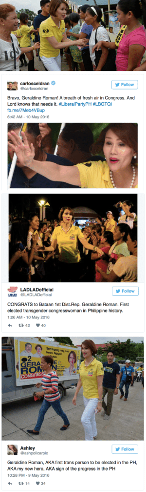 """micdotcom: Philippines gets its first transgender congresswoman In a country that has seen a rash of anti-LGBTQ violence, Geraldine Roman's sweep of the Bataan district seat is an especially encouraging win for activists. She ran a campaign that emphasized her politics over her gender, but the win is made more meaningful for the stringently Catholic country's pattern of violating the rights of LGBTQ individuals — and of course, their very own (now elected) """"Donald Trump."""" : carlosceldran  @carlosceldran  Follow  Bravo, Geraldine Roman! A breath of fresh air in Congress. And  Lord knows that needs it. #LiberalPartyPH #LBGTQI  b.me/7Meb4VBup  6:42 AM - 10 May 2016   LADLADofficial  Follow  LADLAD @LADLADofficial  CONGRATS to Bataan 1st Dist.Rep. Geraldine Roman. First  elected transgender congresswoman in Philippine history.  1:26 AM-10 May 2016  42 40   Serbisyong may puso  Noon, Ngayon  kas  GERA  GOV ABET  VICE-GOV TET  CONGR  Ashley  @ashpolicarpio  У Follow  Geraldine Roman, AKA first trans person to be elected in the PH,  AKA my new hero, AKA sign of the progress in the PH  10:28 PM- 9 May 2016  14 34 micdotcom: Philippines gets its first transgender congresswoman In a country that has seen a rash of anti-LGBTQ violence, Geraldine Roman's sweep of the Bataan district seat is an especially encouraging win for activists. She ran a campaign that emphasized her politics over her gender, but the win is made more meaningful for the stringently Catholic country's pattern of violating the rights of LGBTQ individuals — and of course, their very own (now elected) """"Donald Trump."""""""