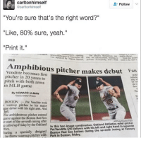 "Friday, Memes, and Mlb: carltonhimself  carltonhimself  Follow  ""You're sure that's the right word?""  ""Like, 80% sure, yeah.""  ""Print it.""  MLB  Amphibious pitcher makes debtlt  an  Venditte becomes first  pitcher in 20 years to  pitch with both arms  in MLB game  she w  By HOWARD ULMAN  Associated Press  Th  in  BOSTONPat Venditte took  s warmup pitches in his major  debut with his right arm. And  eft.  The ambidextrous pitcher entered  game against the Boston Red Sox  e start of the seventh inning after  g called up Friday by the Oakland  In this two image combination, Oakland Athletics relief pitcher  Pat Venditte (29) delivers with his left and ight hand to separate  Boston Red Sox batters during the seventh inning at Fenway  Park in Boston, Friday.  tics  a specialy designed  warmup pitches with  . he @boywithnojob is my favorite! A must follow! 😂🔥"