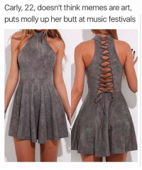 Funny, Meme, and Music Festival: Carly, 22, doesn't think memes are art,  puts molly up her butt at music festivals Donna Dress from @kittbae 30% OFF with code: BLESSED