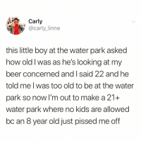 Beer, Funny, and Meme: Carly  @carly linne  this little boy at the water park asked  how old I was as he's looking at my  beer concerned and I said 22 and he  told me l was too old to be at the water  park so now I'm out to make a 21+  water park where no kids are allowed  bc an 8 year old just pissed me off This needs to happen @meme.w0rld 😭