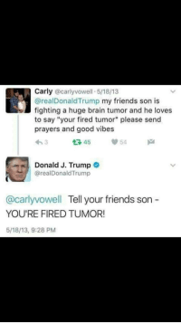 "Friends, Brain, and Good: Carly @carlyvowell 5/18/13  @realDonaldTrump my friends son is  fighting a huge brain tumor and he loves  to say ""your fired tumor"" please send  prayers and good vibes  わ3  다45  54  Donald J. Trump o  @realDonaldTrump  @carlyvowell Tell your friends son -  YOU'RE FIRED TUMOR!  5/18/13, 9:28 PM <p>Wholesome Trump via /r/wholesomememes <a href=""http://ift.tt/2nH5XHo"">http://ift.tt/2nH5XHo</a></p>"