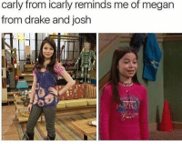 Joshing: carly from icarly reminds me of megan  from drake and josh
