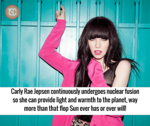 Continuously: Carly Rae Jepsen continuously undergoes nuclear fusion  so she can provide light and warmth to the planet, way  more than that flop Sun ever has or ever will!