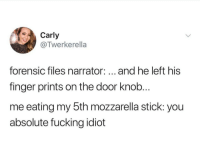 Fucking, Idiot, and Forensic Files: Carly  @Twerkerella  forensic files narrator:... and he left his  finger prints on the door knob  me eating my 5th mozzarella stick: you  absolute fucking idiot Dump-A-Day 19