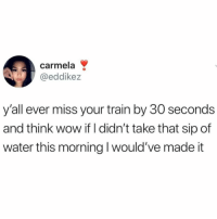Logic, Wow, and Train: carmela  @eddikez  y'all ever miss your train by 30 seconds  and think wow if I didn't take that sip of  water this morning I would've made it Logic