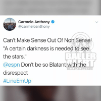"""Carmelo Anthony, Espn, and Memes: Carmelo Anthony  @carmeloanthony  Can't Make Sense Out Of Non Sense!  A certain darkness is needed to see  the stars.""""  @espn Don't be so Blatant with the  disrespect  #Line Em Up  BALLER  BALLERALERT.COM CarmeloAnthony calls out ESPN for his ranking (swipe)"""